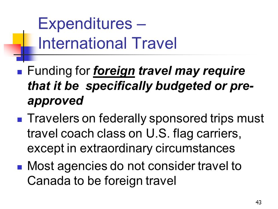 43 Expenditures – International Travel Funding for foreign travel may require that it be specifically budgeted or pre- approved Travelers on federally sponsored trips must travel coach class on U.S.