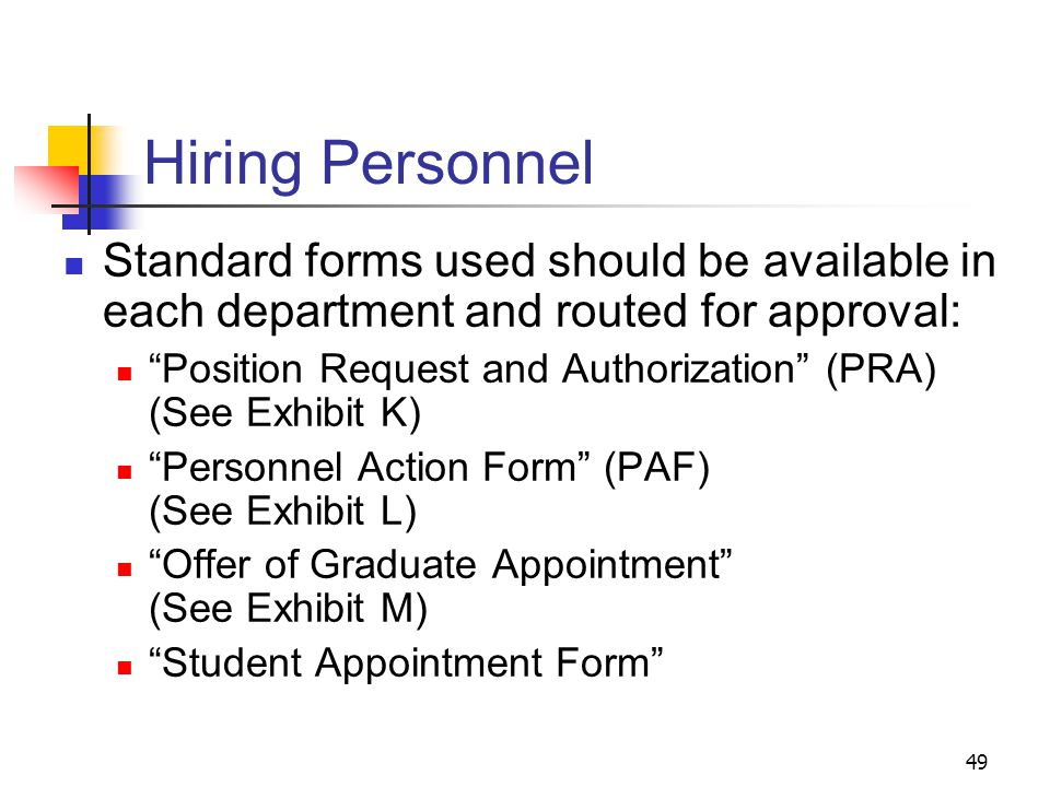 49 Hiring Personnel Standard forms used should be available in each department and routed for approval: Position Request and Authorization (PRA) (See Exhibit K) Personnel Action Form (PAF) (See Exhibit L) Offer of Graduate Appointment (See Exhibit M) Student Appointment Form