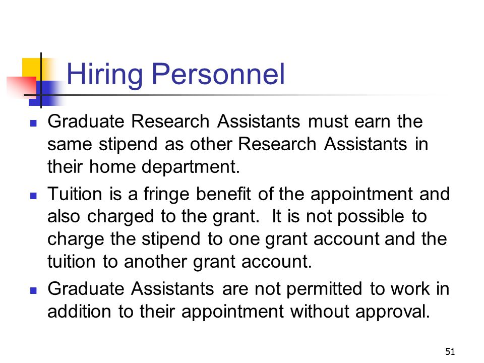 51 Hiring Personnel Graduate Research Assistants must earn the same stipend as other Research Assistants in their home department. Tuition is a fringe