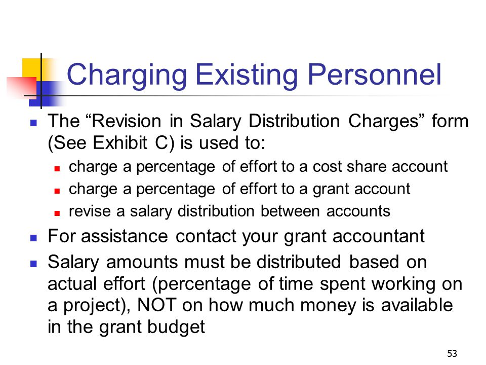 53 Charging Existing Personnel The Revision in Salary Distribution Charges form (See Exhibit C) is used to: charge a percentage of effort to a cost share account charge a percentage of effort to a grant account revise a salary distribution between accounts For assistance contact your grant accountant Salary amounts must be distributed based on actual effort (percentage of time spent working on a project), NOT on how much money is available in the grant budget