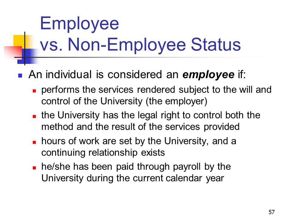 57 Employee vs. Non-Employee Status An individual is considered an employee if: performs the services rendered subject to the will and control of the