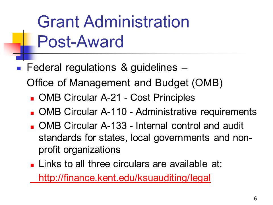 6 Grant Administration Post-Award Federal regulations & guidelines – Office of Management and Budget (OMB) OMB Circular A-21 - Cost Principles OMB Circular A-110 - Administrative requirements OMB Circular A-133 - Internal control and audit standards for states, local governments and non- profit organizations Links to all three circulars are available at: http://finance.kent.edu/ksuauditing/legal