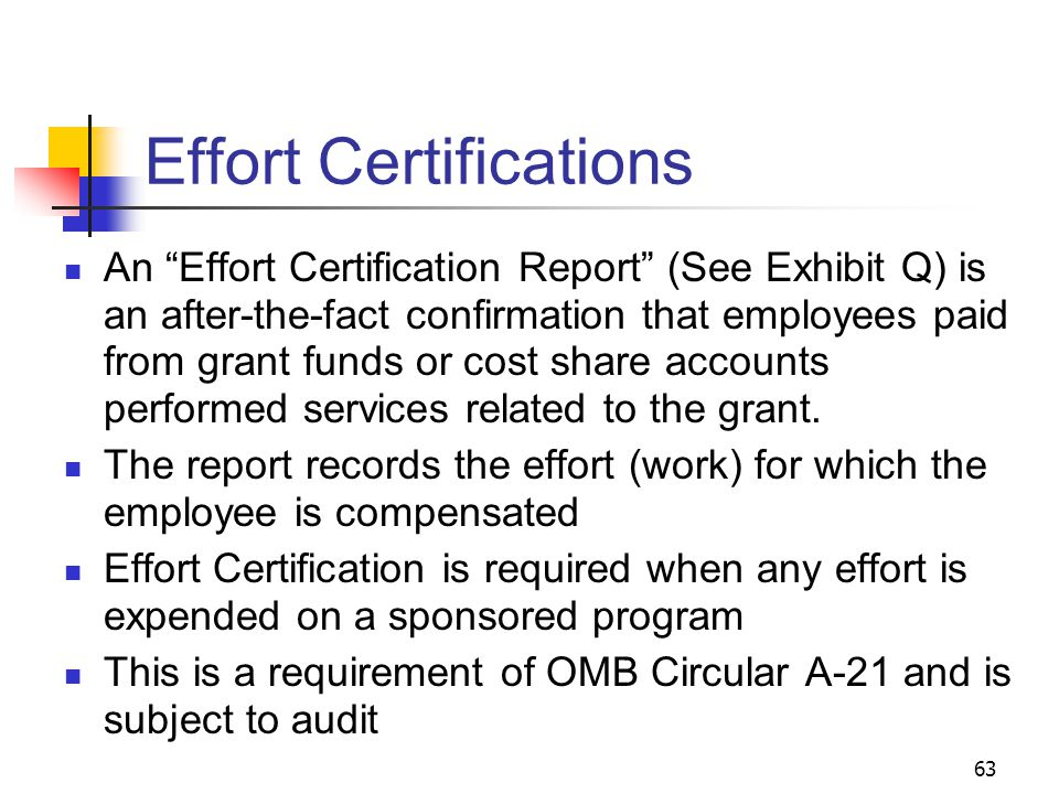 63 Effort Certifications An Effort Certification Report (See Exhibit Q) is an after-the-fact confirmation that employees paid from grant funds or cost share accounts performed services related to the grant.