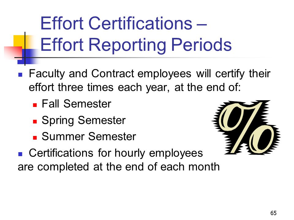 65 Effort Certifications – Effort Reporting Periods Faculty and Contract employees will certify their effort three times each year, at the end of: Fall Semester Spring Semester Summer Semester Certifications for hourly employees are completed at the end of each month