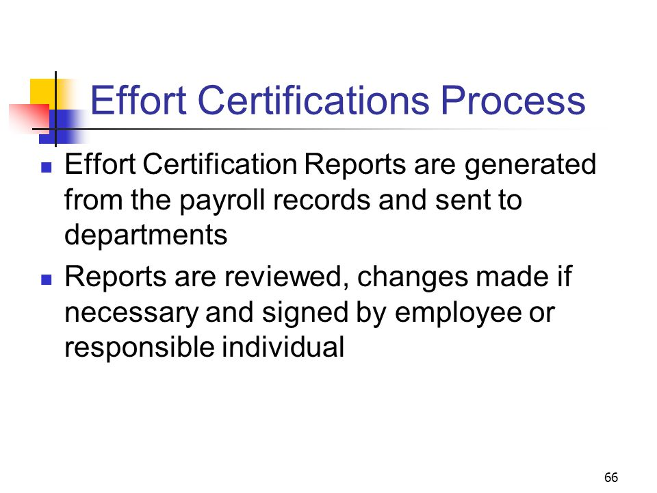 66 Effort Certifications Process Effort Certification Reports are generated from the payroll records and sent to departments Reports are reviewed, cha