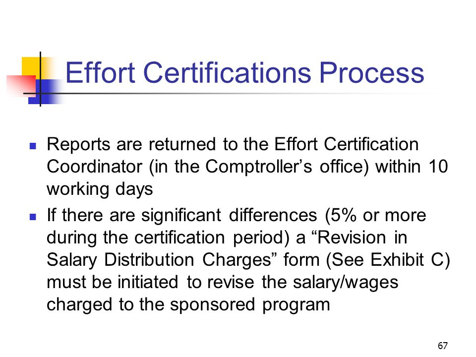 67 Effort Certifications Process Reports are returned to the Effort Certification Coordinator (in the Comptroller's office) within 10 working days If there are significant differences (5% or more during the certification period) a Revision in Salary Distribution Charges form (See Exhibit C) must be initiated to revise the salary/wages charged to the sponsored program