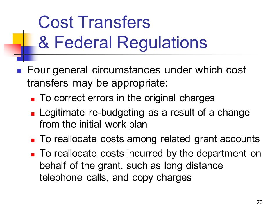 70 Cost Transfers & Federal Regulations Four general circumstances under which cost transfers may be appropriate: To correct errors in the original charges Legitimate re-budgeting as a result of a change from the initial work plan To reallocate costs among related grant accounts To reallocate costs incurred by the department on behalf of the grant, such as long distance telephone calls, and copy charges
