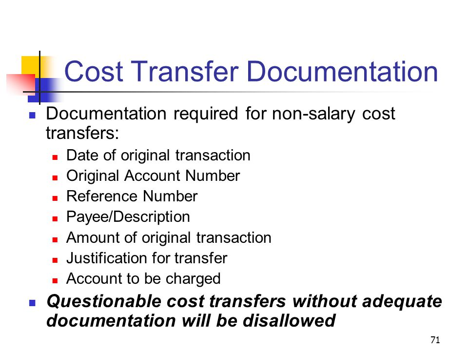 71 Cost Transfer Documentation Documentation required for non-salary cost transfers: Date of original transaction Original Account Number Reference Number Payee/Description Amount of original transaction Justification for transfer Account to be charged Questionable cost transfers without adequate documentation will be disallowed