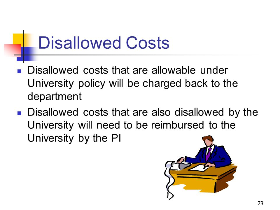 73 Disallowed Costs Disallowed costs that are allowable under University policy will be charged back to the department Disallowed costs that are also disallowed by the University will need to be reimbursed to the University by the PI