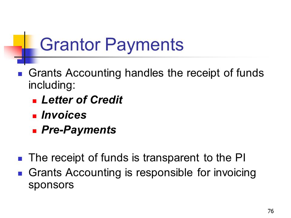 76 Grantor Payments Grants Accounting handles the receipt of funds including: Letter of Credit Invoices Pre-Payments The receipt of funds is transpare