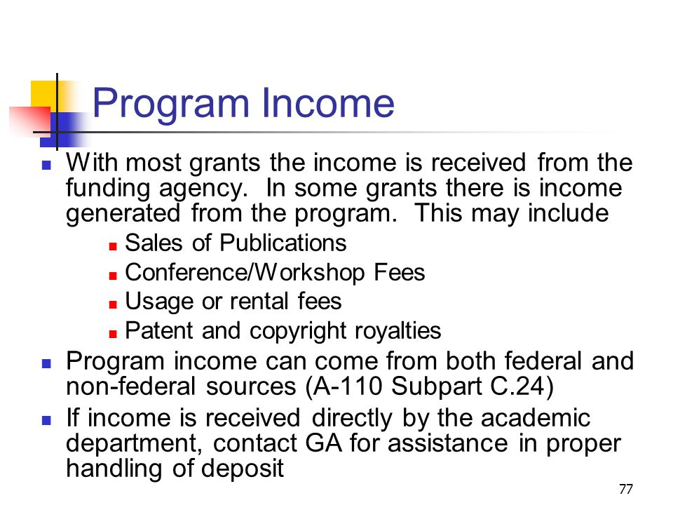 77 Program Income With most grants the income is received from the funding agency. In some grants there is income generated from the program. This may