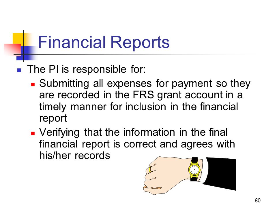 80 Financial Reports The PI is responsible for: Submitting all expenses for payment so they are recorded in the FRS grant account in a timely manner f