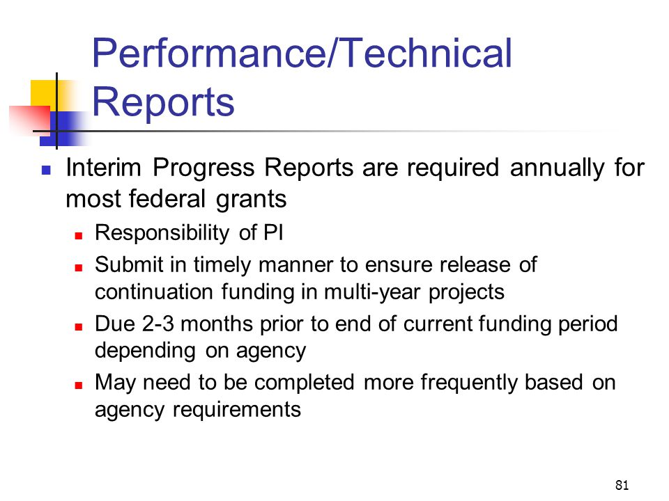 81 Performance/Technical Reports Interim Progress Reports are required annually for most federal grants Responsibility of PI Submit in timely manner t