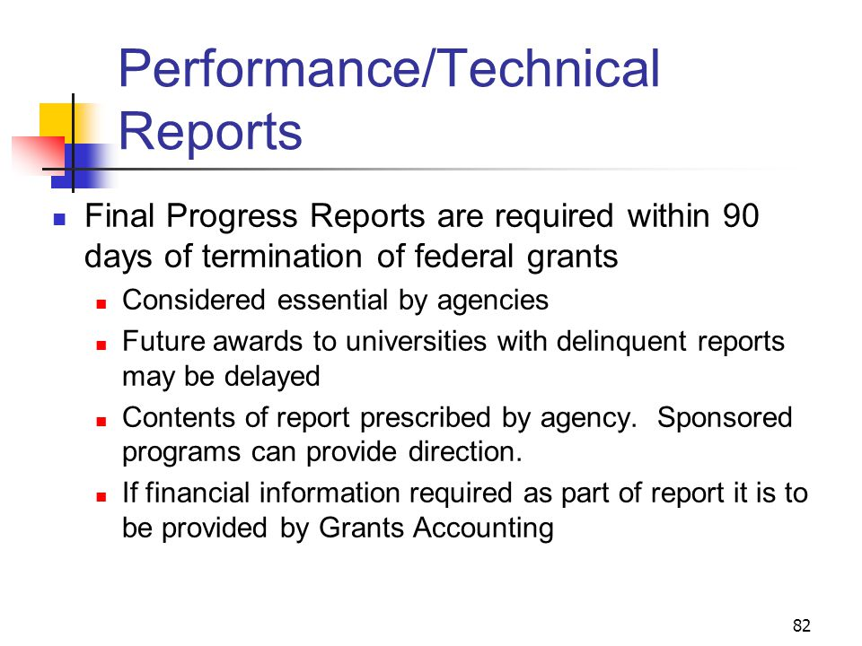 82 Performance/Technical Reports Final Progress Reports are required within 90 days of termination of federal grants Considered essential by agencies Future awards to universities with delinquent reports may be delayed Contents of report prescribed by agency.