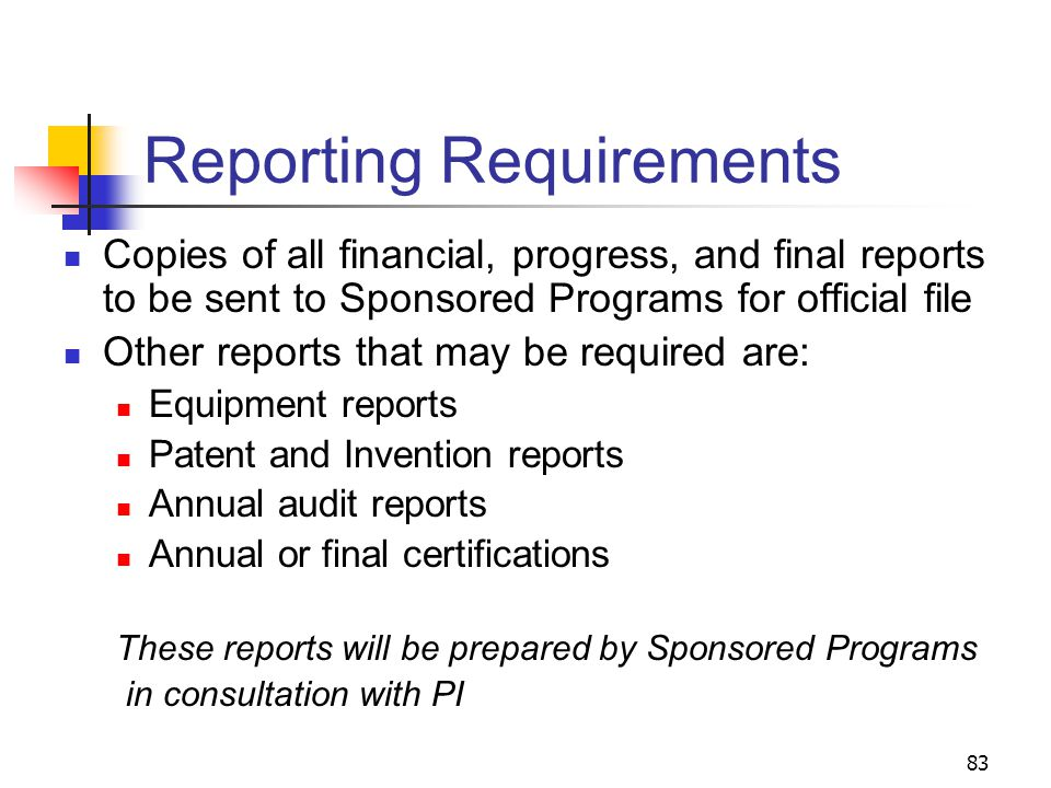 83 Reporting Requirements Copies of all financial, progress, and final reports to be sent to Sponsored Programs for official file Other reports that may be required are: Equipment reports Patent and Invention reports Annual audit reports Annual or final certifications These reports will be prepared by Sponsored Programs in consultation with PI