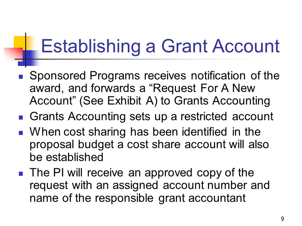 9 Establishing a Grant Account Sponsored Programs receives notification of the award, and forwards a Request For A New Account (See Exhibit A) to Grants Accounting Grants Accounting sets up a restricted account When cost sharing has been identified in the proposal budget a cost share account will also be established The PI will receive an approved copy of the request with an assigned account number and name of the responsible grant accountant