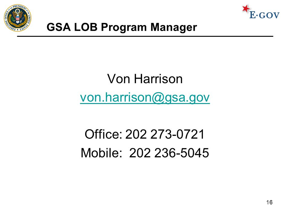 16 GSA LOB Program Manager Von Harrison von.harrison@gsa.gov Office: 202 273-0721 Mobile: 202 236-5045