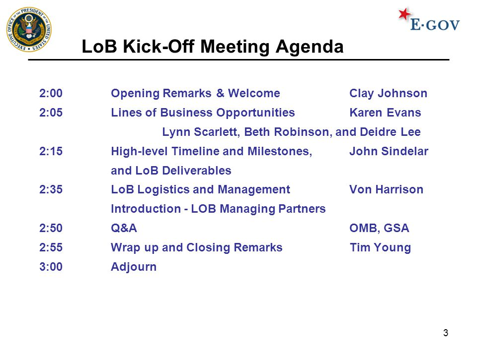 3 LoB Kick-Off Meeting Agenda 2:00Opening Remarks & Welcome Clay Johnson 2:05Lines of Business Opportunities Karen Evans Lynn Scarlett, Beth Robinson,
