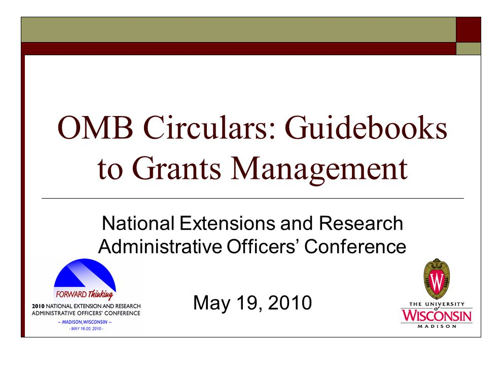 OMB Circulars: Guidebooks to Grants Management National Extensions and Research Administrative Officers' Conference May 19, 2010