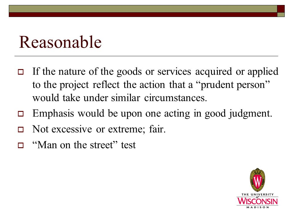 Reasonable  If the nature of the goods or services acquired or applied to the project reflect the action that a prudent person would take under similar circumstances.