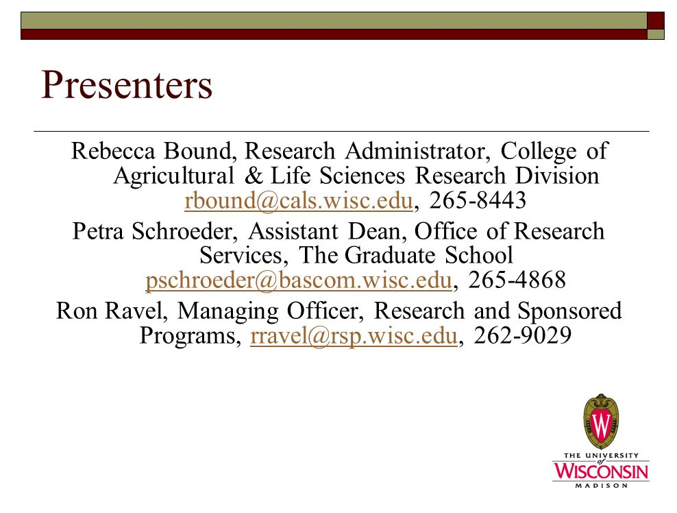 Presenters Rebecca Bound, Research Administrator, College of Agricultural & Life Sciences Research Division rbound@cals.wisc.edu, 265-8443 rbound@cals.wisc.edu Petra Schroeder, Assistant Dean, Office of Research Services, The Graduate School pschroeder@bascom.wisc.edu, 265-4868 pschroeder@bascom.wisc.edu Ron Ravel, Managing Officer, Research and Sponsored Programs, rravel@rsp.wisc.edu, 262-9029rravel@rsp.wisc.edu