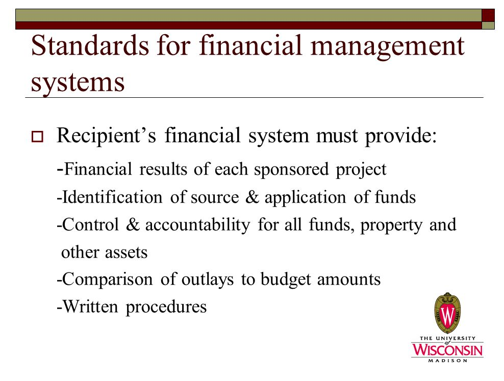 Standards for financial management systems  Recipient's financial system must provide: - Financial results of each sponsored project -Identification of source & application of funds -Control & accountability for all funds, property and other assets -Comparison of outlays to budget amounts -Written procedures
