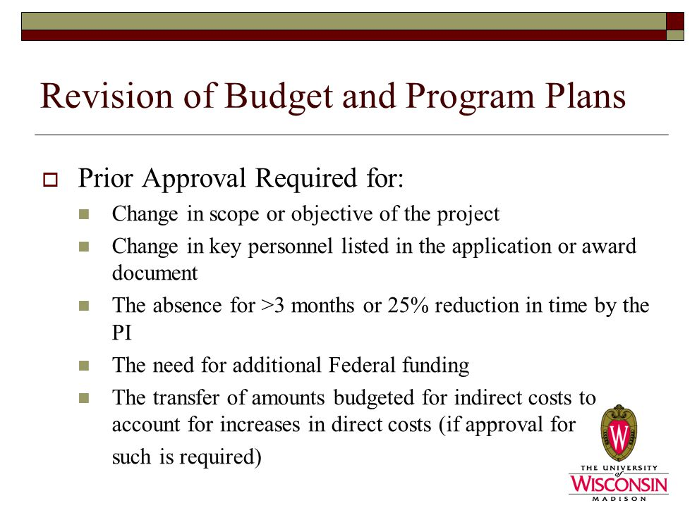 Revision of Budget and Program Plans  Prior Approval Required for: Change in scope or objective of the project Change in key personnel listed in the application or award document The absence for >3 months or 25% reduction in time by the PI The need for additional Federal funding The transfer of amounts budgeted for indirect costs to account for increases in direct costs (if approval for such is required)