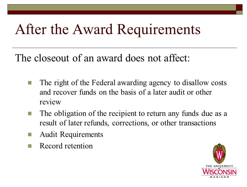 After the Award Requirements The closeout of an award does not affect: The right of the Federal awarding agency to disallow costs and recover funds on the basis of a later audit or other review The obligation of the recipient to return any funds due as a result of later refunds, corrections, or other transactions Audit Requirements Record retention
