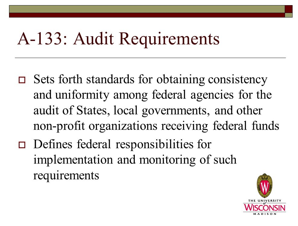 A-133: Audit Requirements  Sets forth standards for obtaining consistency and uniformity among federal agencies for the audit of States, local governments, and other non-profit organizations receiving federal funds  Defines federal responsibilities for implementation and monitoring of such requirements