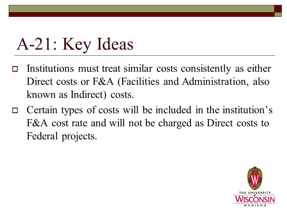 A-21: Key Ideas  Institutions must treat similar costs consistently as either Direct costs or F&A (Facilities and Administration, also known as Indirect) costs.