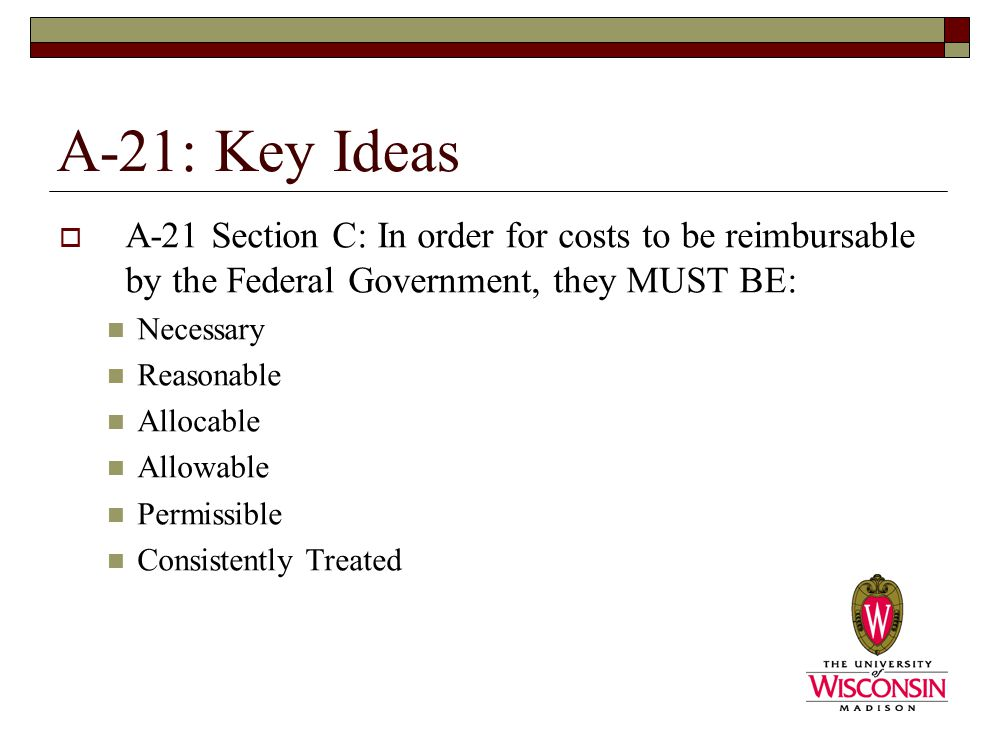 A-21: Key Ideas  A-21 Section C: In order for costs to be reimbursable by the Federal Government, they MUST BE: Necessary Reasonable Allocable Allowable Permissible Consistently Treated
