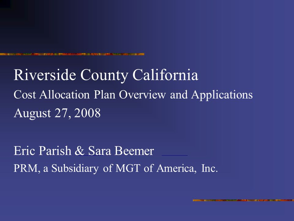 Riverside County California Cost Allocation Plan Overview and Applications August 27, 2008 Eric Parish & Sara Beemer PRM, a Subsidiary of MGT of America, Inc.