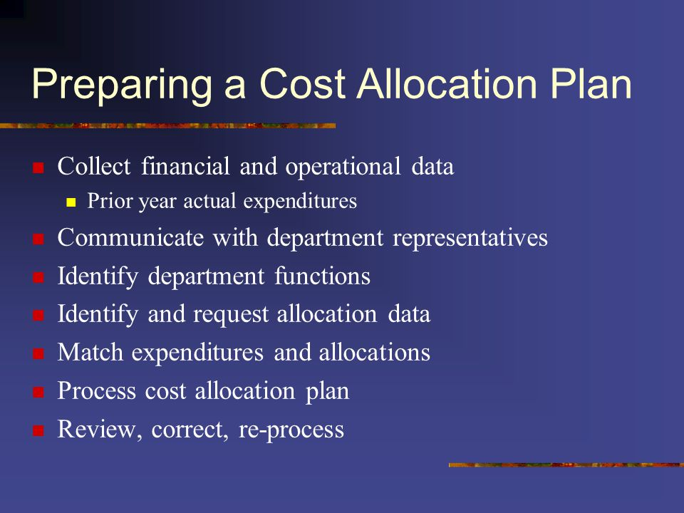 Preparing a Cost Allocation Plan Collect financial and operational data Prior year actual expenditures Communicate with department representatives Identify department functions Identify and request allocation data Match expenditures and allocations Process cost allocation plan Review, correct, re-process
