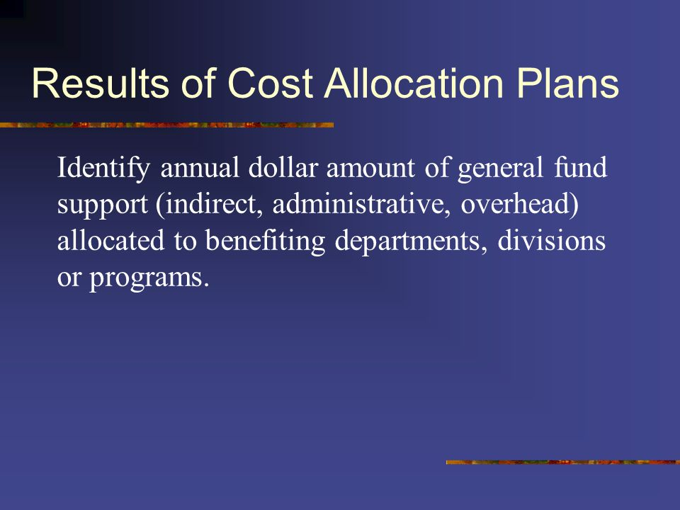Results of Cost Allocation Plans Identify annual dollar amount of general fund support (indirect, administrative, overhead) allocated to benefiting de
