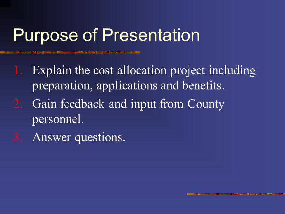 Purpose of Presentation 1.Explain the cost allocation project including preparation, applications and benefits. 2.Gain feedback and input from County