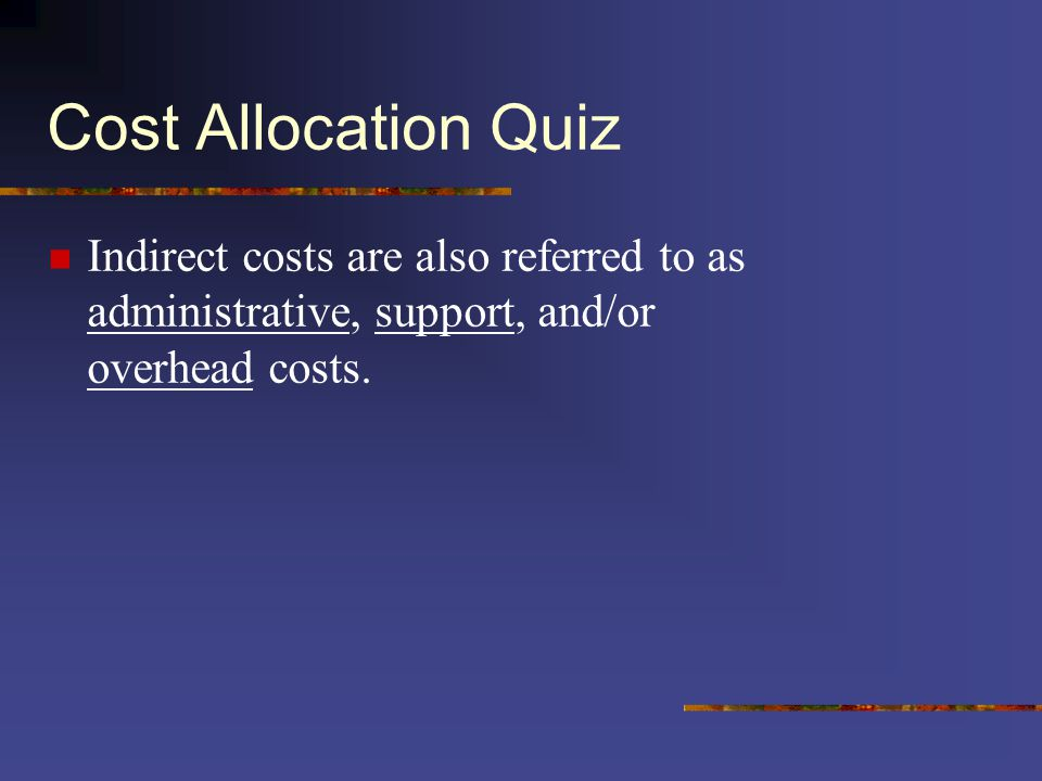 Cost Allocation Quiz Indirect costs are also referred to as administrative, support, and/or overhead costs.