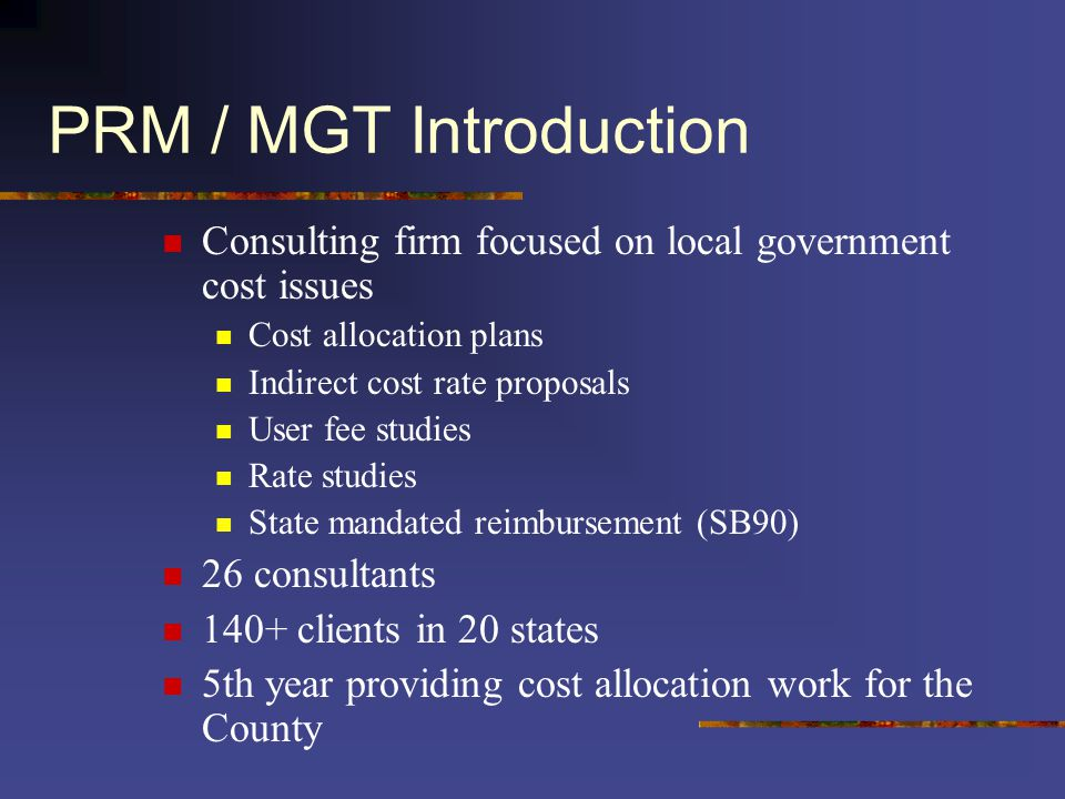 PRM / MGT Introduction Consulting firm focused on local government cost issues Cost allocation plans Indirect cost rate proposals User fee studies Rate studies State mandated reimbursement (SB90) 26 consultants 140+ clients in 20 states 5th year providing cost allocation work for the County