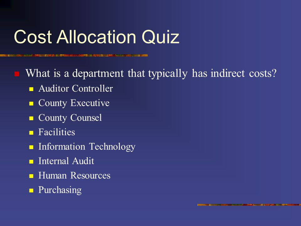 Cost Allocation Quiz What is a department that typically has indirect costs? Auditor Controller County Executive County Counsel Facilities Information