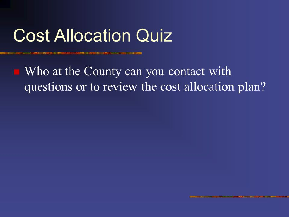 Cost Allocation Quiz Who at the County can you contact with questions or to review the cost allocation plan?