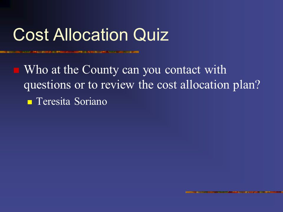 Cost Allocation Quiz Who at the County can you contact with questions or to review the cost allocation plan.