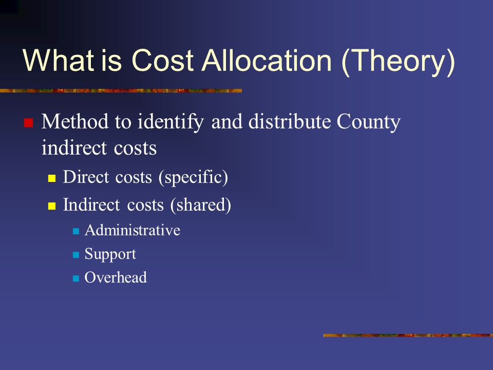 What is Cost Allocation (Theory) Method to identify and distribute County indirect costs Direct costs (specific) Indirect costs (shared) Administrativ