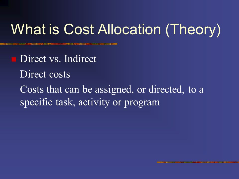 What is Cost Allocation (Theory) Direct vs. Indirect Direct costs Costs that can be assigned, or directed, to a specific task, activity or program