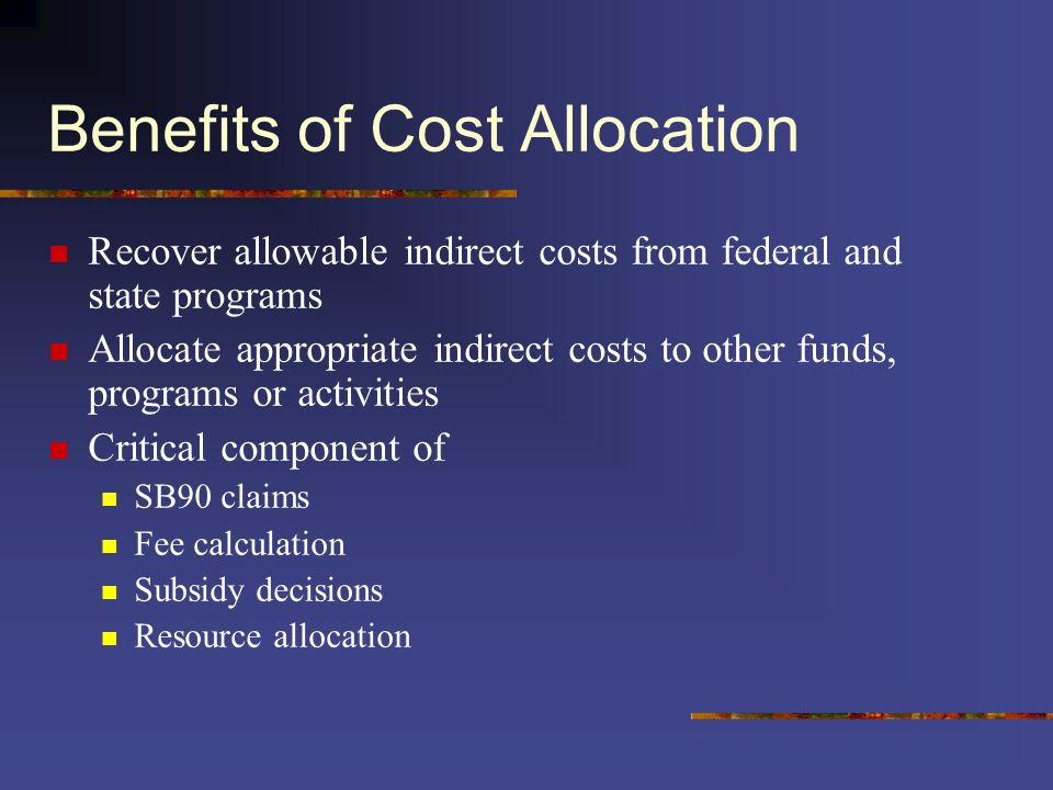 Benefits of Cost Allocation Recover allowable indirect costs from federal and state programs Allocate appropriate indirect costs to other funds, progr