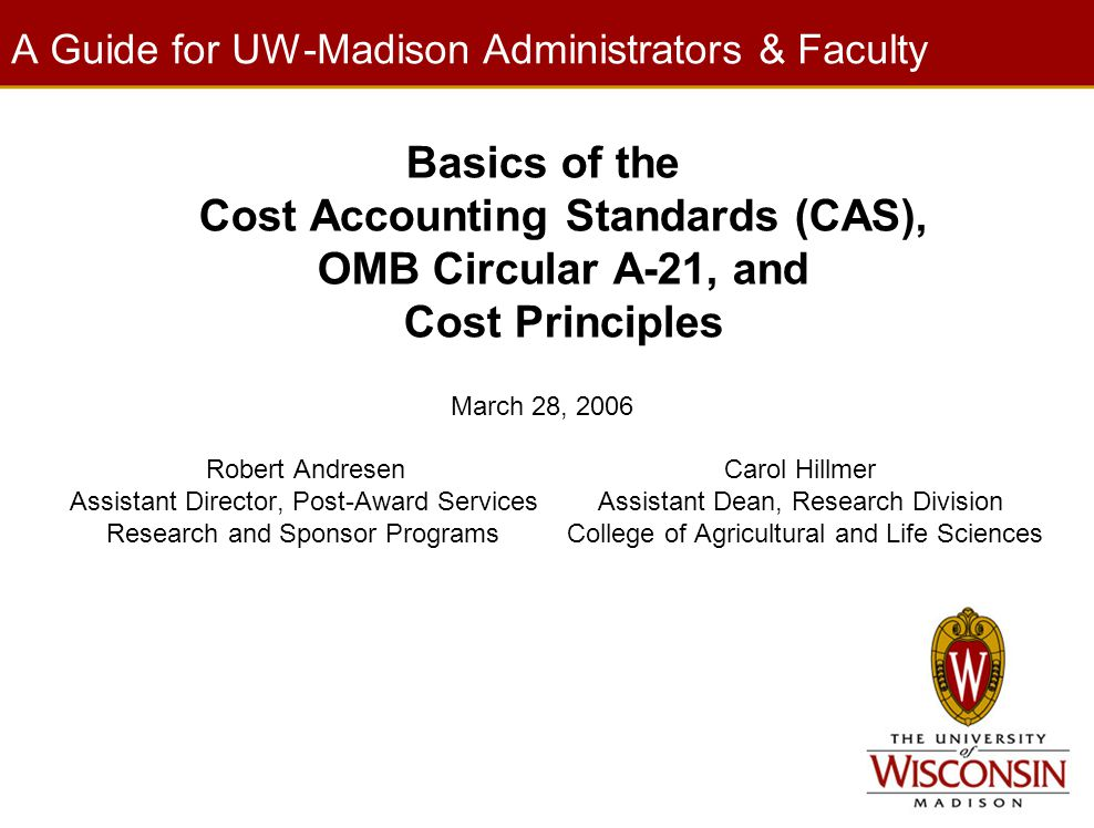 A Guide for UW-Madison Administrators & Faculty Basics of the Cost Accounting Standards (CAS), OMB Circular A-21, and Cost Principles March 28, 2006 R