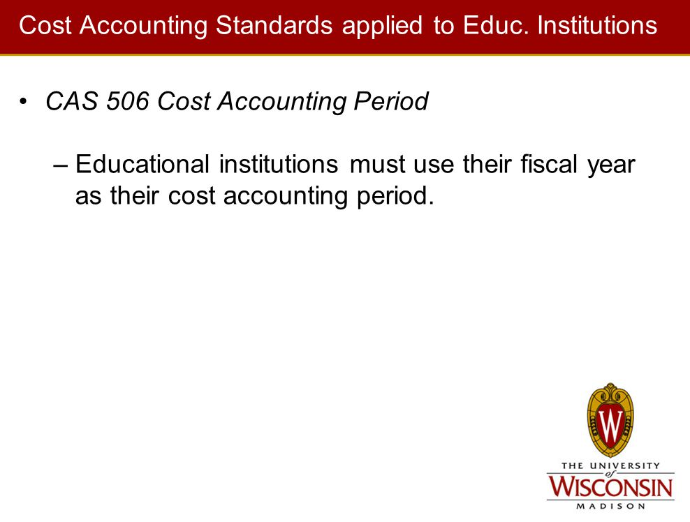 Cost Accounting Standards applied to Educ. Institutions CAS 506 Cost Accounting Period –Educational institutions must use their fiscal year as their c