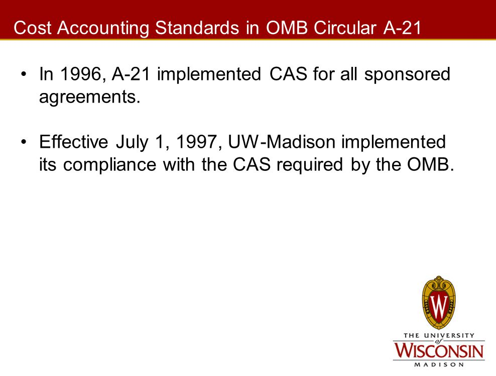 Cost Accounting Standards in OMB Circular A-21 In 1996, A-21 implemented CAS for all sponsored agreements. Effective July 1, 1997, UW-Madison implemen