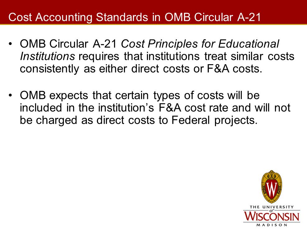 Cost Accounting Standards in OMB Circular A-21 OMB Circular A-21 Cost Principles for Educational Institutions requires that institutions treat similar costs consistently as either direct costs or F&A costs.