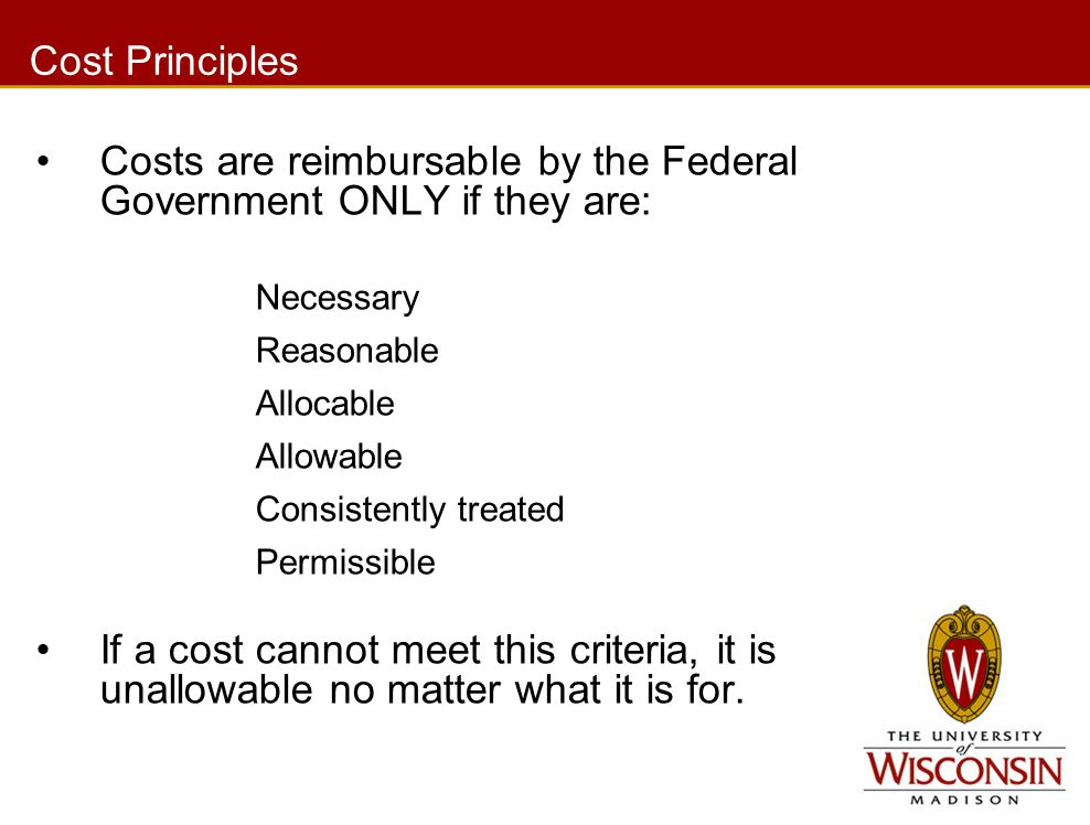 Cost Principles Costs are reimbursable by the Federal Government ONLY if they are: Necessary Reasonable Allocable Allowable Consistently treated Permissible If a cost cannot meet this criteria, it is unallowable no matter what it is for.