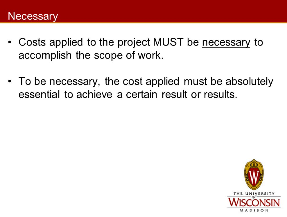 Necessary Costs applied to the project MUST be necessary to accomplish the scope of work. To be necessary, the cost applied must be absolutely essenti