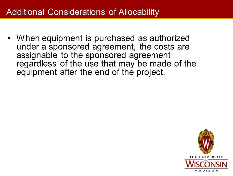 Additional Considerations of Allocability When equipment is purchased as authorized under a sponsored agreement, the costs are assignable to the spons